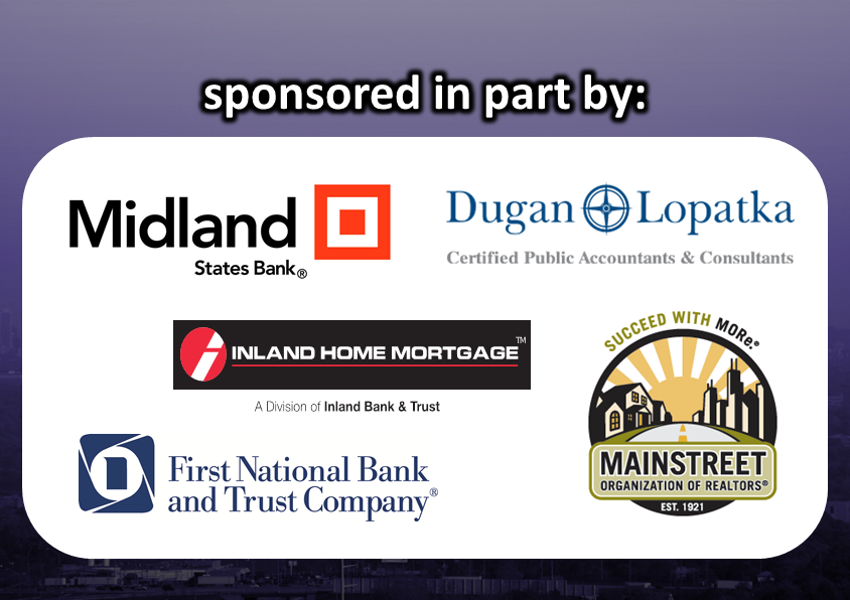 Sponsored in part by: Midland States Bank, Dugan Lopatka CPAs & Consultants, Inland Home Mortgage, Mainstreet Organization of Realtors, and First National Bank & Trust